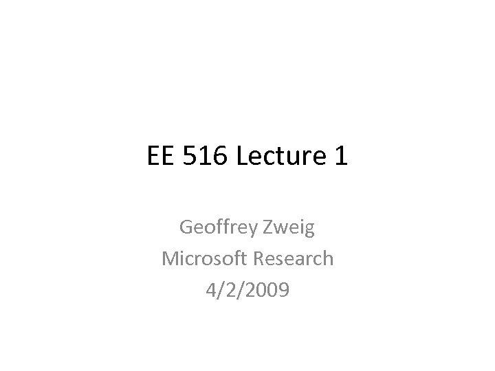 EE 516 Lecture 1 Geoffrey Zweig Microsoft Research 4/2/2009