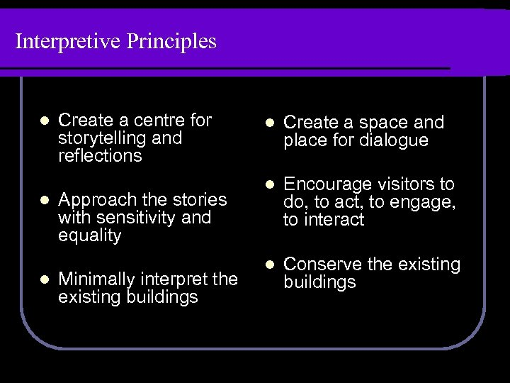 Interpretive Principles l l l Create a centre for storytelling and reflections Approach the