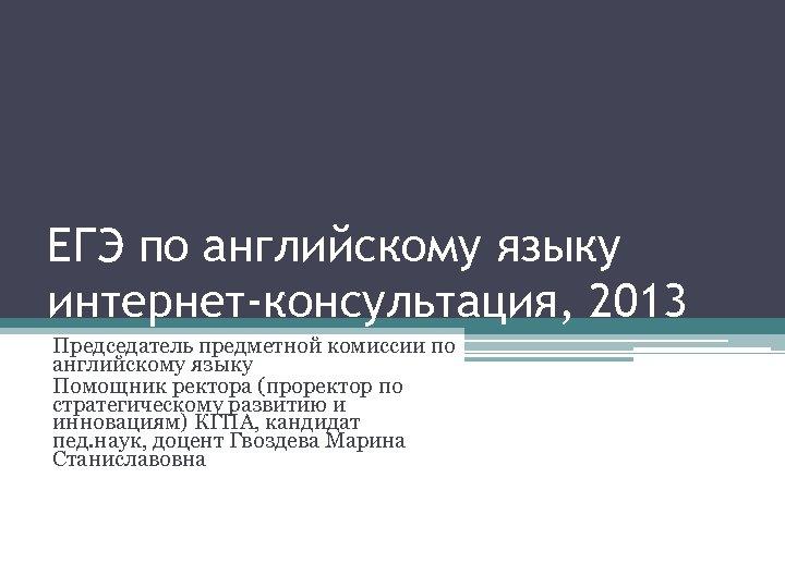 ЕГЭ по английскому языку интернет-консультация, 2013 Председатель предметной комиссии по английскому языку Помощник ректора
