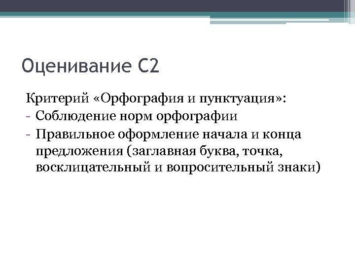 Оценивание С 2 Критерий «Орфография и пунктуация» : - Соблюдение норм орфографии - Правильное