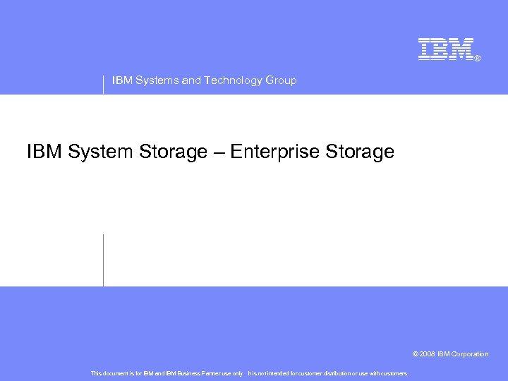 IBM Systems and Technology Group IBM System Storage – Enterprise Storage © 2008 IBM
