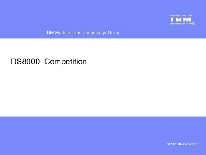 IBM Systems and Technology Group DS 8000 Competition © 2008 IBM Corporation