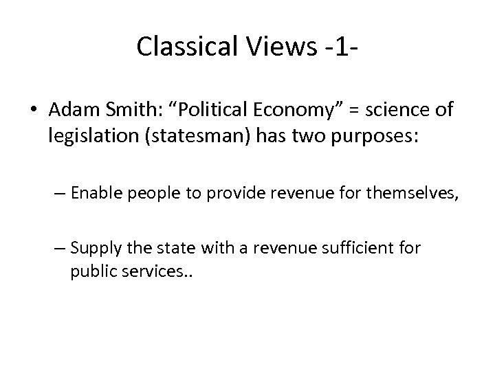"Classical Views -1 • Adam Smith: ""Political Economy"" = science of legislation (statesman) has"