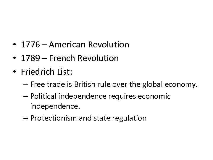 • 1776 – American Revolution • 1789 – French Revolution • Friedrich List:
