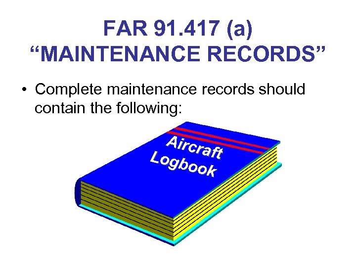 """FAR 91. 417 (a) """"MAINTENANCE RECORDS"""" • Complete maintenance records should contain the following:"""