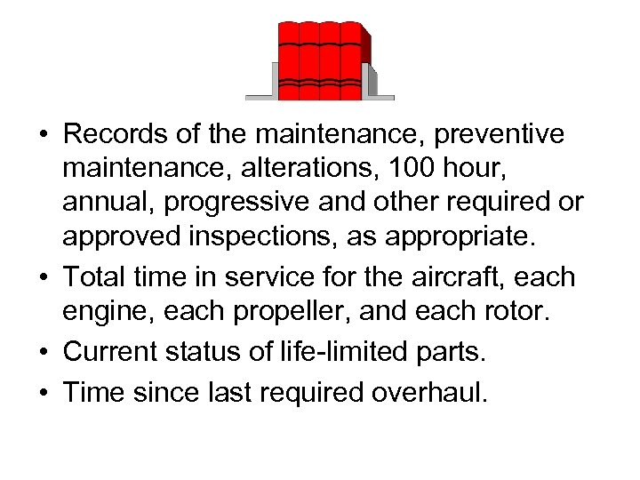 • Records of the maintenance, preventive maintenance, alterations, 100 hour, annual, progressive and