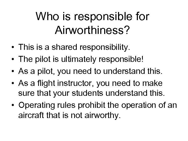 Who is responsible for Airworthiness? • • This is a shared responsibility. The pilot