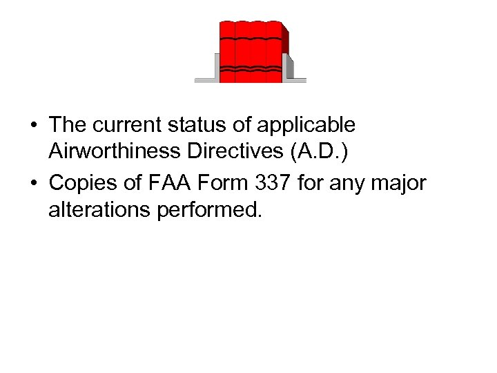 • The current status of applicable Airworthiness Directives (A. D. ) • Copies