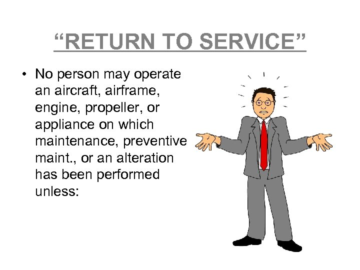 """""""RETURN TO SERVICE"""" • No person may operate an aircraft, airframe, engine, propeller, or"""