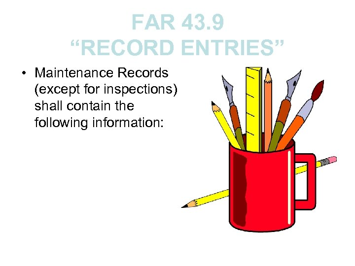 """FAR 43. 9 """"RECORD ENTRIES"""" • Maintenance Records (except for inspections) shall contain the"""