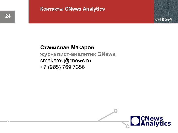 Контакты CNews Analytics 24 Станислав Макаров журналист-аналитик CNews smakarov@cnews. ru +7 (985) 769 7356