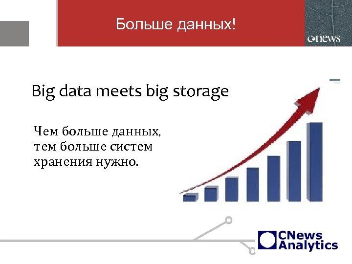 Больше данных! Big data meets big storage Чем больше данных, тем больше систем хранения