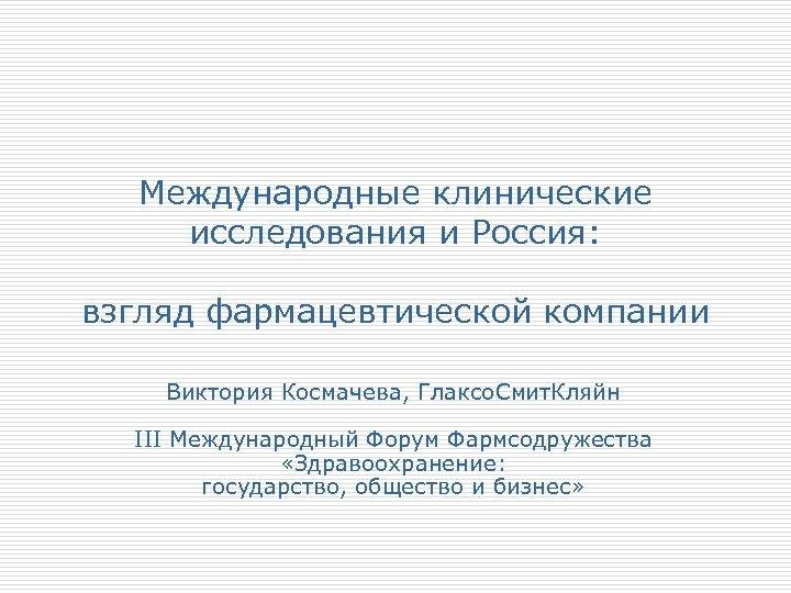 Международные клинические исследования и Россия: взгляд фармацевтической компании Виктория Космачева, Глаксо. Смит. Кляйн III