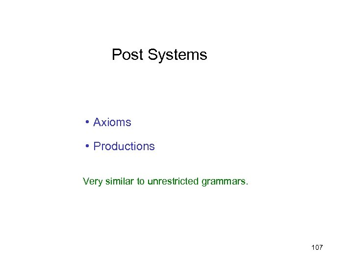 Post Systems • Axioms • Productions Very similar to unrestricted grammars. 107