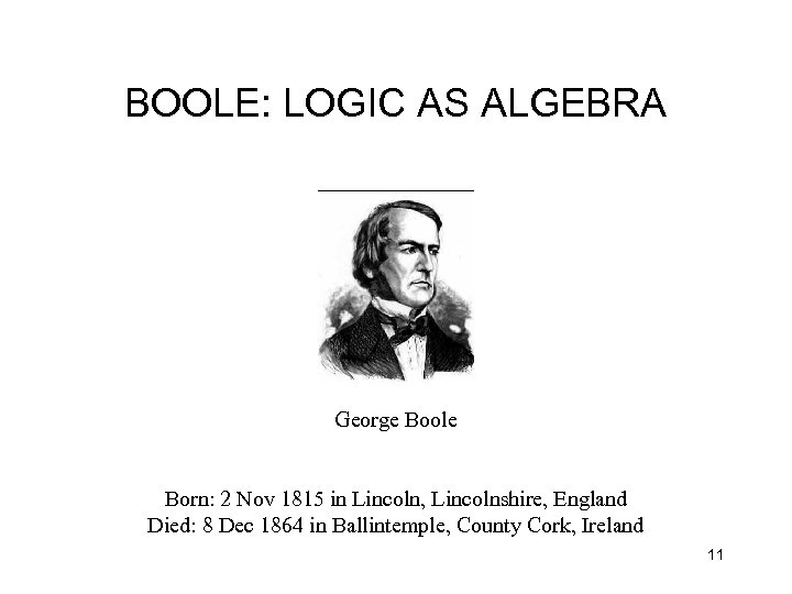 BOOLE: LOGIC AS ALGEBRA George Boole Born: 2 Nov 1815 in Lincoln, Lincolnshire, England