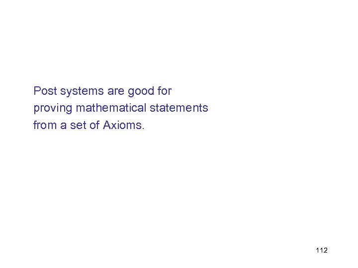 Post systems are good for proving mathematical statements from a set of Axioms. 112