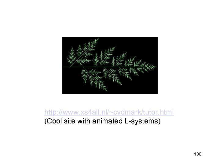 http: //www. xs 4 all. nl/~cvdmark/tutor. html (Cool site with animated L-systems) 130