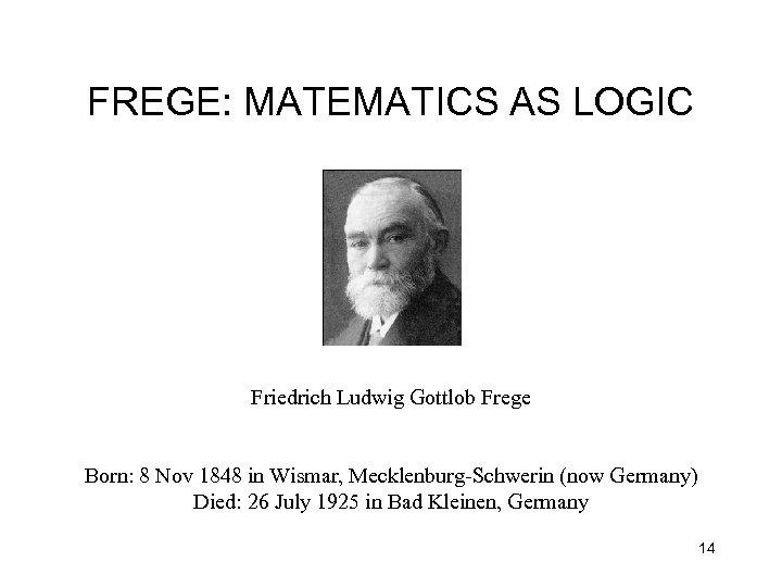 FREGE: MATEMATICS AS LOGIC Friedrich Ludwig Gottlob Frege Born: 8 Nov 1848 in Wismar,