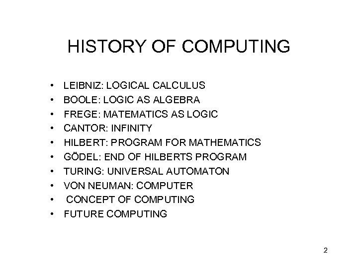 HISTORY OF COMPUTING • • • LEIBNIZ: LOGICAL CALCULUS BOOLE: LOGIC AS ALGEBRA FREGE: