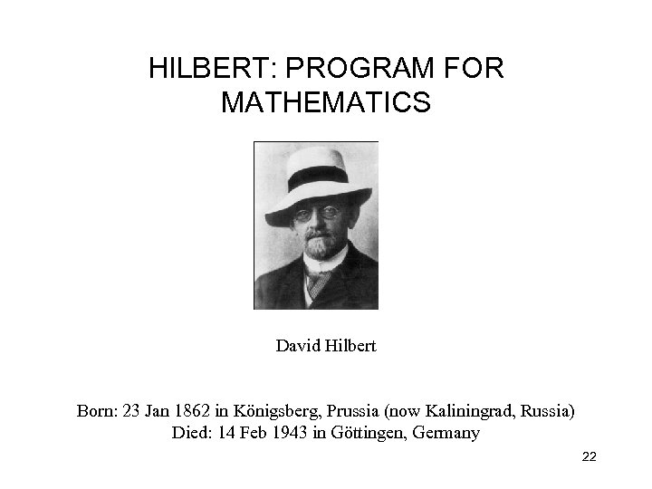HILBERT: PROGRAM FOR MATHEMATICS David Hilbert Born: 23 Jan 1862 in Königsberg, Prussia (now