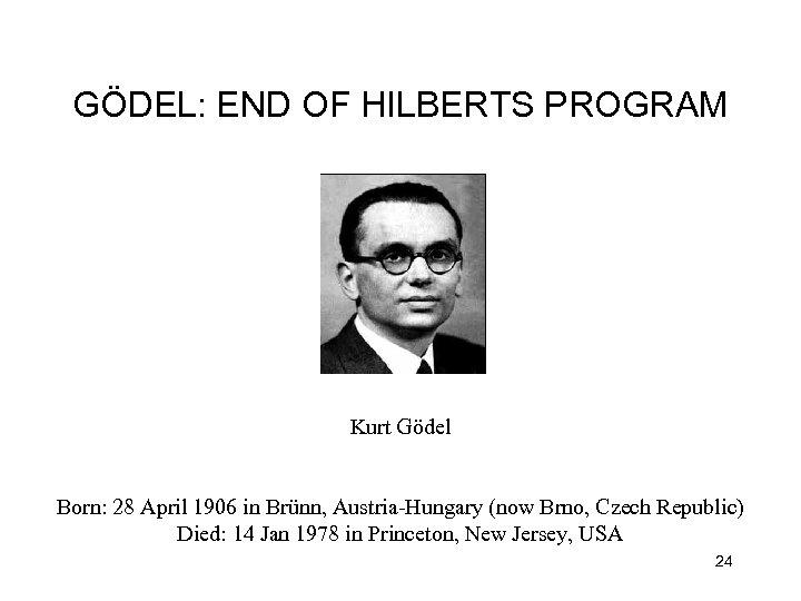 GÖDEL: END OF HILBERTS PROGRAM Kurt Gödel Born: 28 April 1906 in Brünn, Austria-Hungary