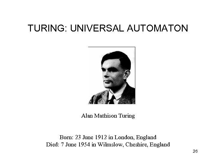 TURING: UNIVERSAL AUTOMATON Alan Mathison Turing Born: 23 June 1912 in London, England Died: