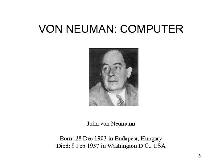 VON NEUMAN: COMPUTER John von Neumann Born: 28 Dec 1903 in Budapest, Hungary Died: