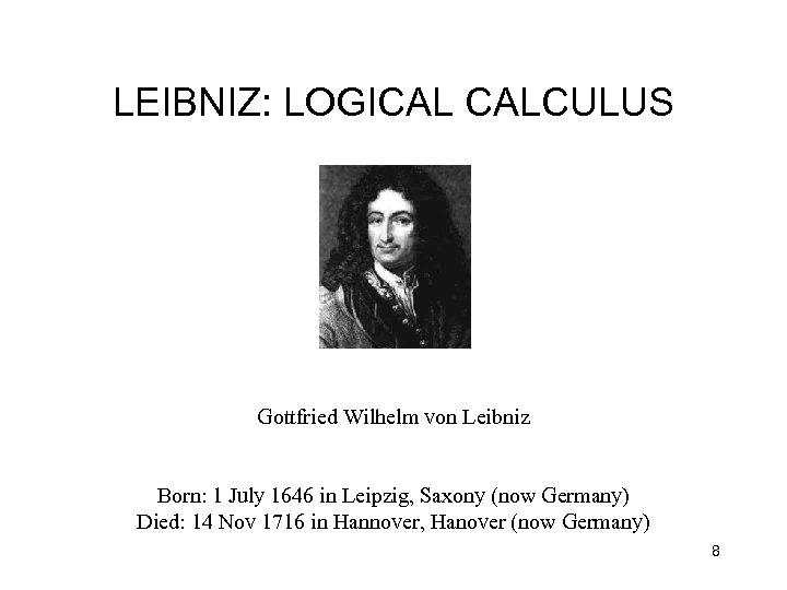 LEIBNIZ: LOGICAL CALCULUS Gottfried Wilhelm von Leibniz Born: 1 July 1646 in Leipzig, Saxony