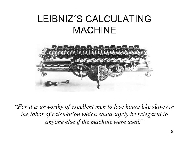 """LEIBNIZ´S CALCULATING MACHINE """"For it is unworthy of excellent men to lose hours like"""