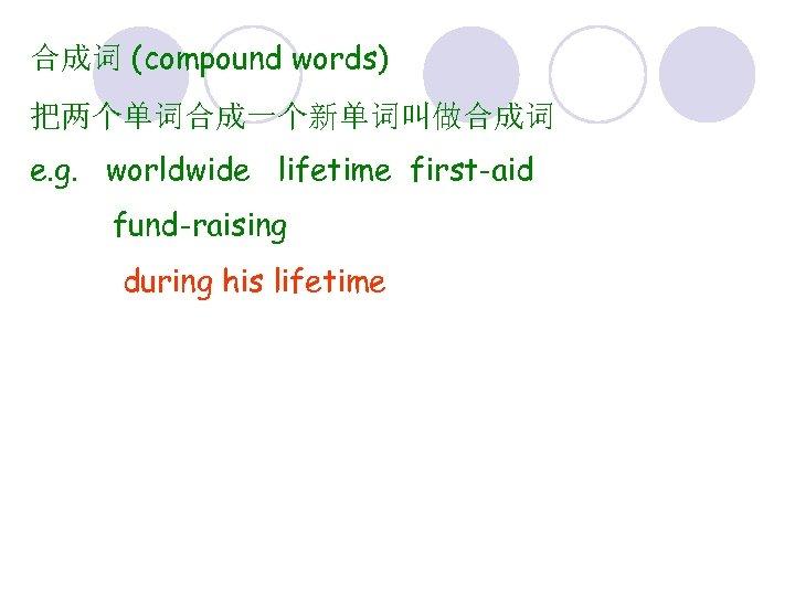 合成词 (compound words) 把两个单词合成一个新单词叫做合成词 e. g. worldwide lifetime first-aid fund-raising during his lifetime