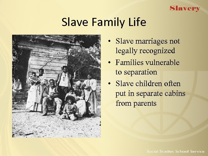 Slave Family Life • Slave marriages not legally recognized • Families vulnerable to separation