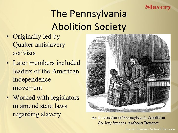 The Pennsylvania Abolition Society • Originally led by Quaker antislavery activists • Later members