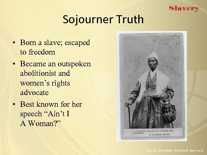 Sojourner Truth • Born a slave; escaped to freedom • Became an outspoken abolitionist