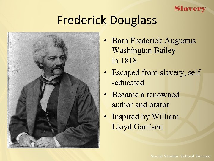 Frederick Douglass • Born Frederick Augustus Washington Bailey in 1818 • Escaped from slavery,