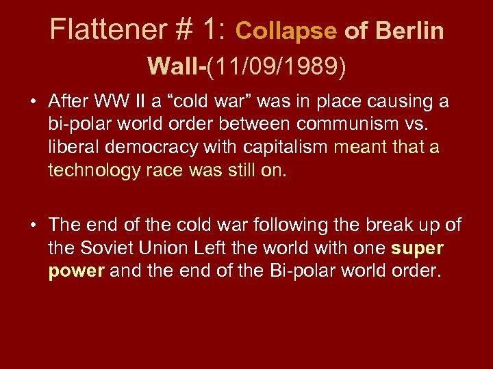 "Flattener # 1: Collapse of Berlin Wall-(11/09/1989) • After WW II a ""cold war"""