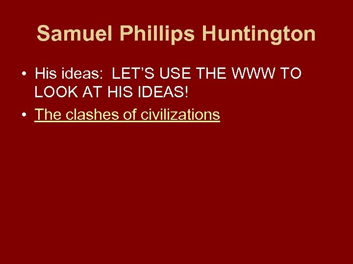 Samuel Phillips Huntington • His ideas: LET'S USE THE WWW TO LOOK AT HIS