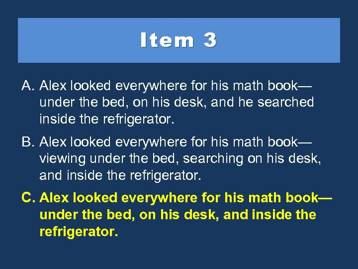 Item 3 A. Alex looked everywhere for his math book— under the bed, on