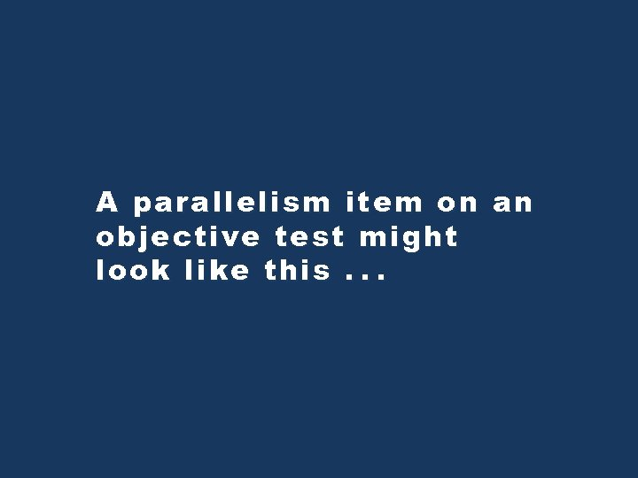 A parallelism item on an objective test might look like this. . .