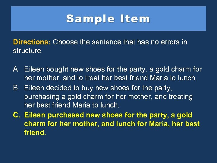 Sample Item Directions: Choose the sentence that has no errors in structure. A. Eileen