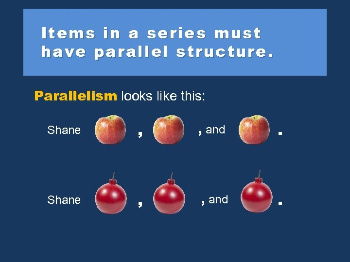 Items in a series must have parallel structure. Parallelism looks like this: Shane ,