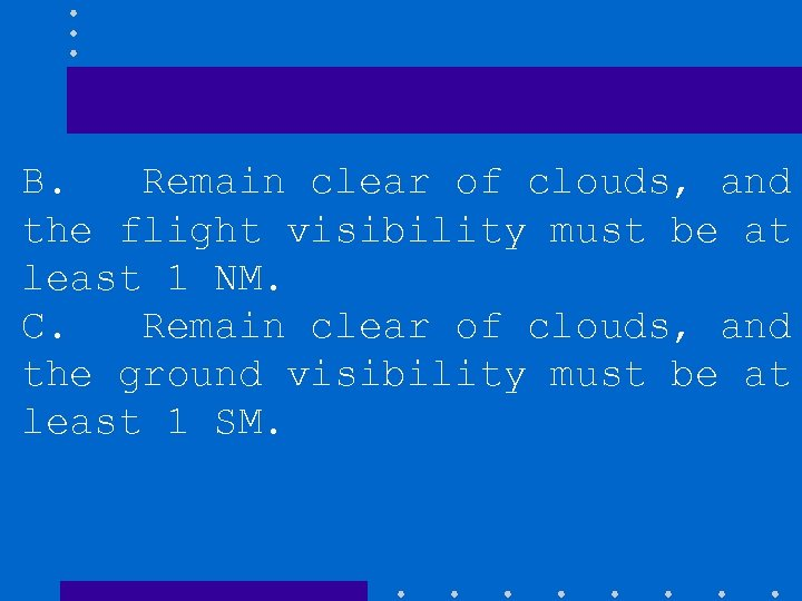 B. Remain clear of clouds, and the flight visibility must be at least 1