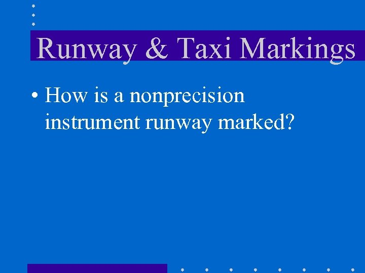 Runway & Taxi Markings • How is a nonprecision instrument runway marked?