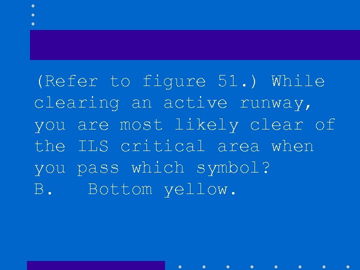 (Refer to figure 51. ) While clearing an active runway, you are most likely