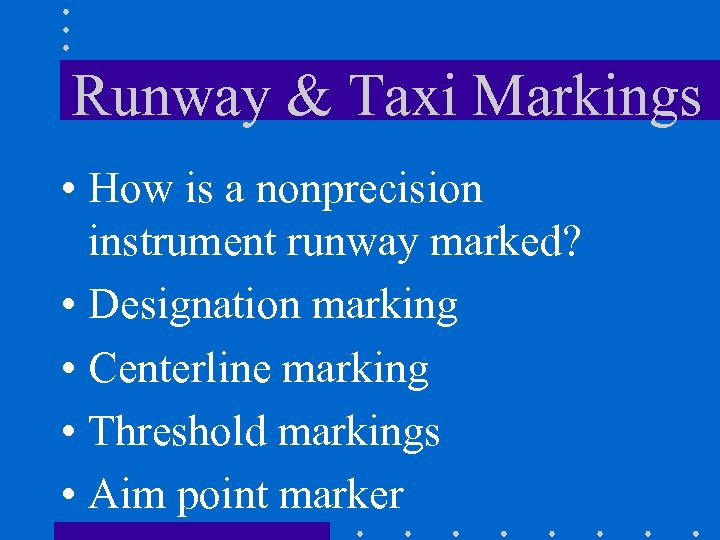 Runway & Taxi Markings • How is a nonprecision instrument runway marked? • Designation