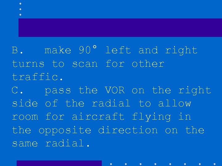 B. make 90° left and right turns to scan for other traffic. C. pass