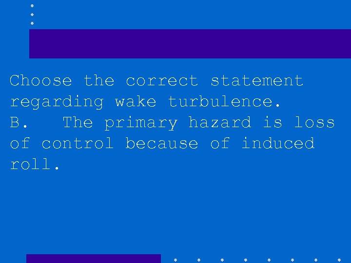 Choose the correct statement regarding wake turbulence. B. The primary hazard is loss of