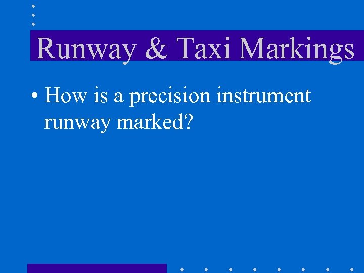 Runway & Taxi Markings • How is a precision instrument runway marked?