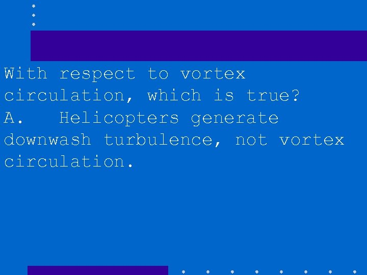 With respect to vortex circulation, which is true? A. Helicopters generate downwash turbulence, not