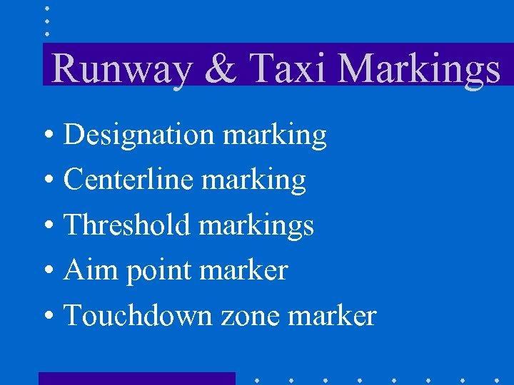 Runway & Taxi Markings • Designation marking • Centerline marking • Threshold markings •