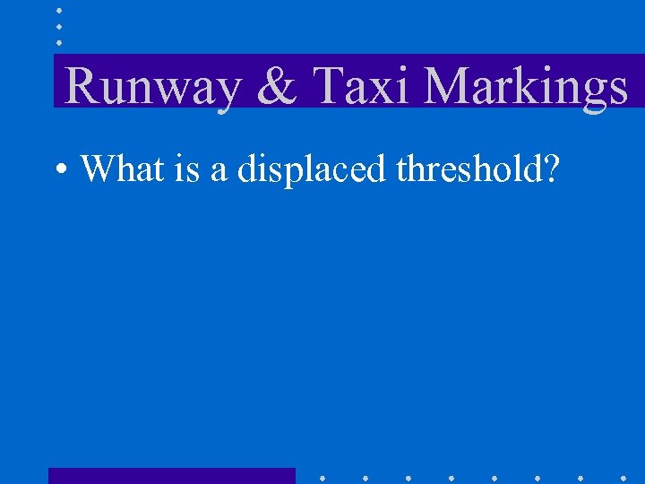 Runway & Taxi Markings • What is a displaced threshold?